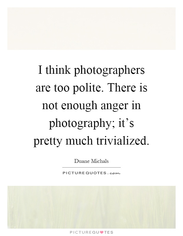 I think photographers are too polite. There is not enough anger in photography; it's pretty much trivialized Picture Quote #1