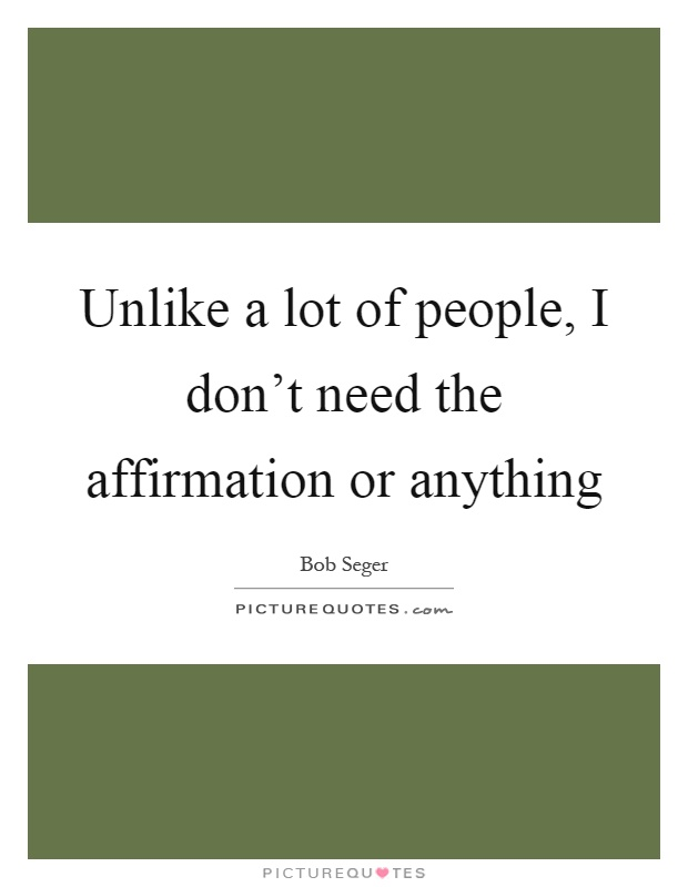Unlike a lot of people, I don't need the affirmation or anything Picture Quote #1