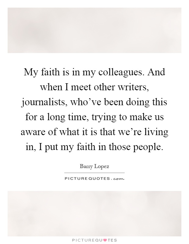 My faith is in my colleagues. And when I meet other writers, journalists, who've been doing this for a long time, trying to make us aware of what it is that we're living in, I put my faith in those people Picture Quote #1