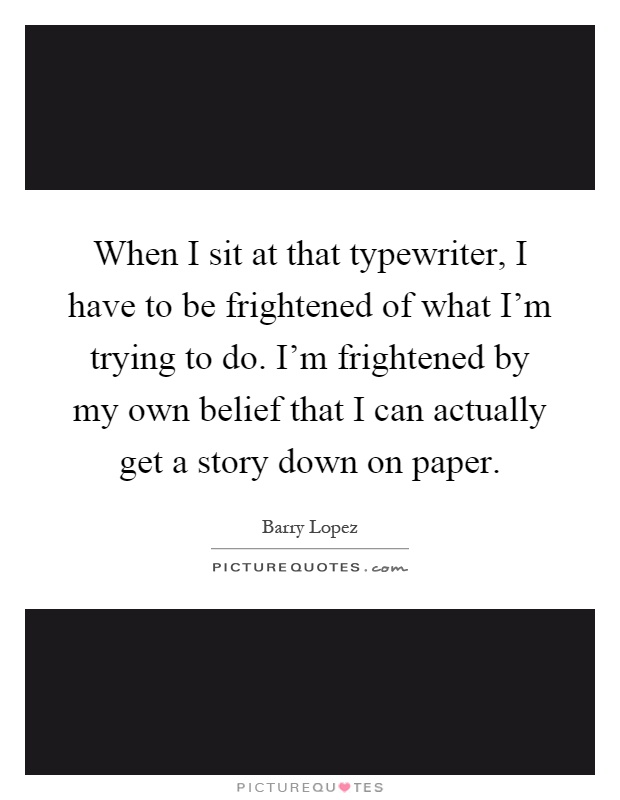 When I sit at that typewriter, I have to be frightened of what I'm trying to do. I'm frightened by my own belief that I can actually get a story down on paper Picture Quote #1