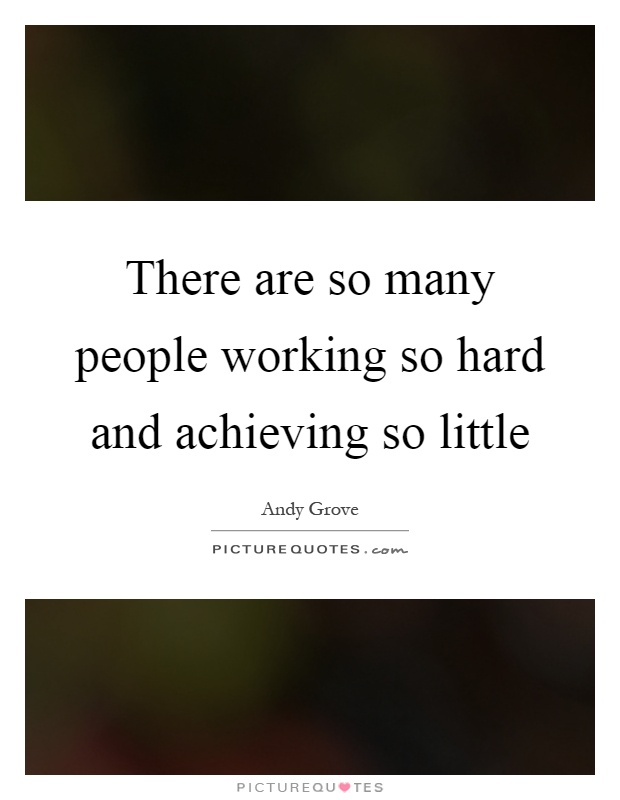 There are so many people working so hard and achieving so little Picture Quote #1