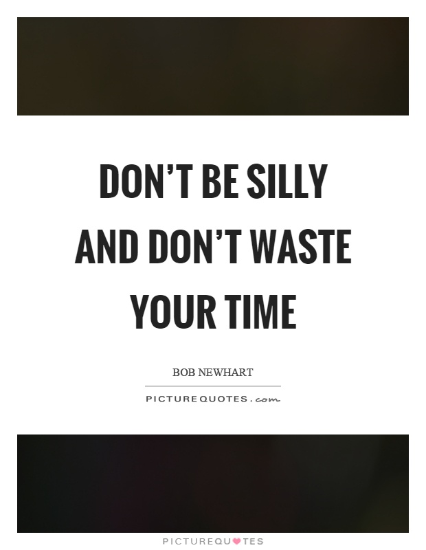 Don't be silly and don't waste your time Picture Quote #1