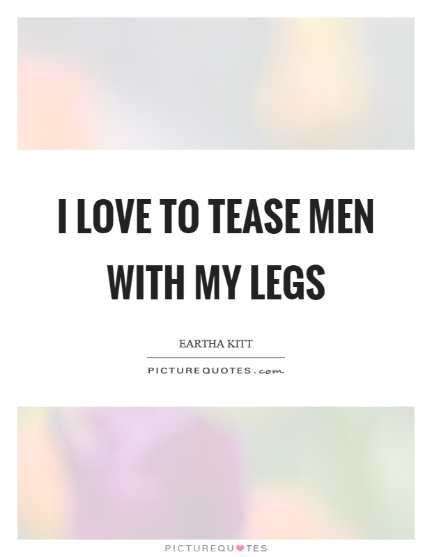 I love to tease men with my legs   Picture Quotes