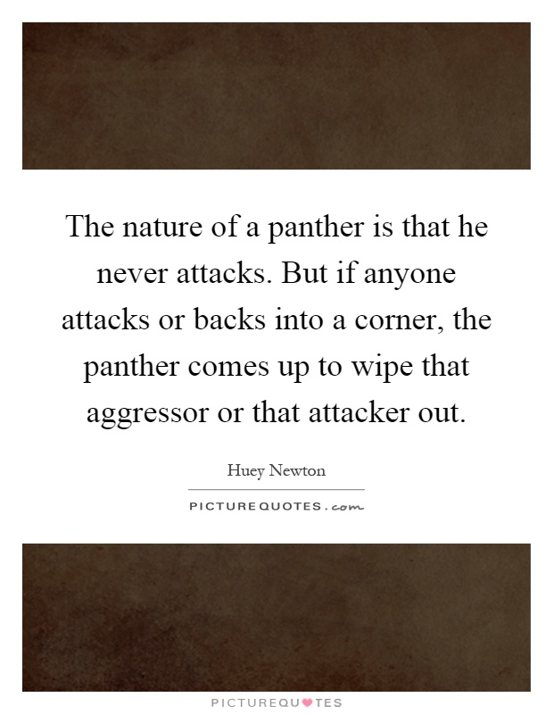 The nature of a panther is that he never attacks. But if anyone attacks or backs into a corner, the panther comes up to wipe that aggressor or that attacker out Picture Quote #1