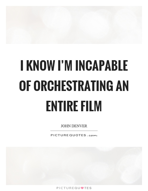 I know I'm incapable of orchestrating an entire film Picture Quote #1