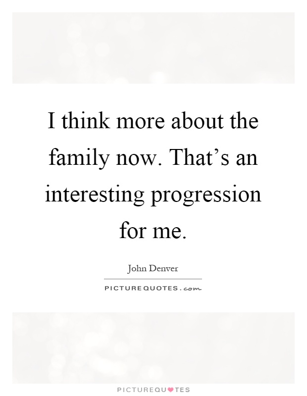 I think more about the family now. That's an interesting progression for me Picture Quote #1