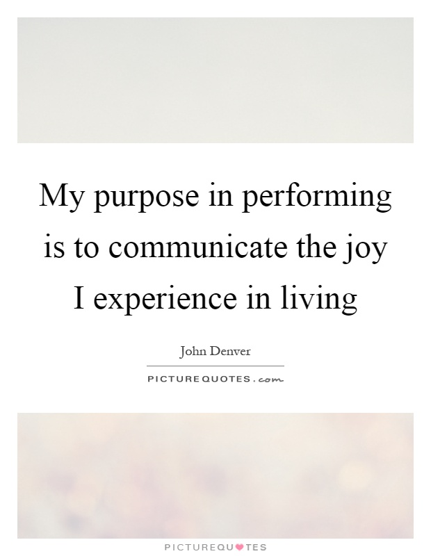 My purpose in performing is to communicate the joy I experience in living Picture Quote #1