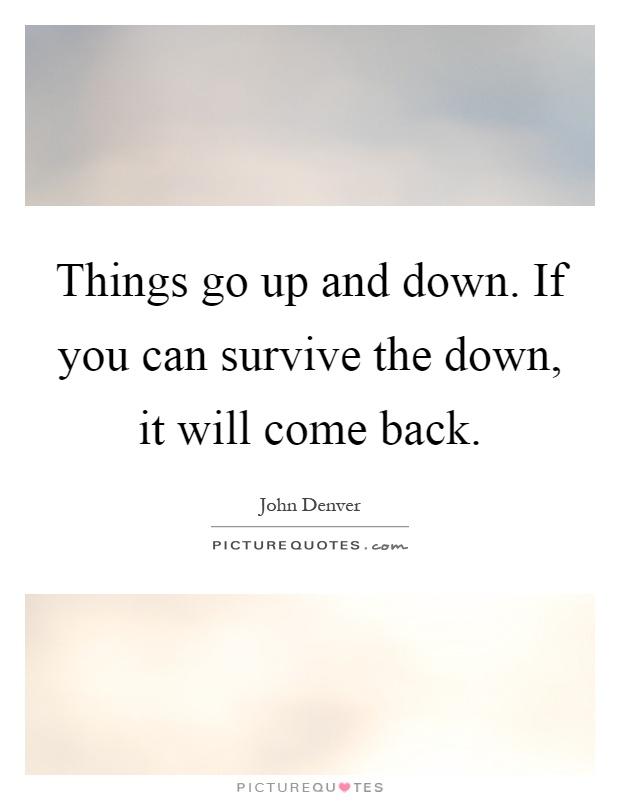Things go up and down. If you can survive the down, it will come back Picture Quote #1