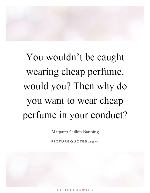 You wouldn't be caught wearing cheap perfume, would you? Then why do you want to wear cheap perfume in your conduct? Picture Quote #1