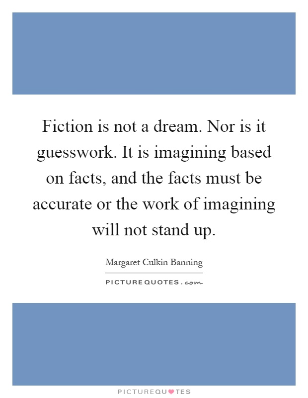 Fiction is not a dream. Nor is it guesswork. It is imagining based on facts, and the facts must be accurate or the work of imagining will not stand up Picture Quote #1