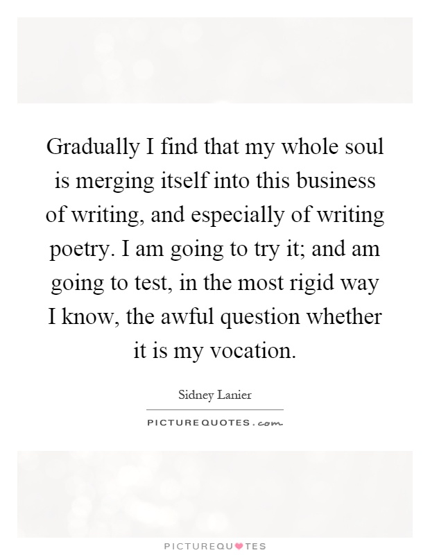 Gradually I find that my whole soul is merging itself into this business of writing, and especially of writing poetry. I am going to try it; and am going to test, in the most rigid way I know, the awful question whether it is my vocation Picture Quote #1