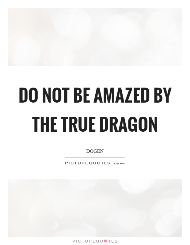 Do not be amazed by the true dragon Picture Quote #1