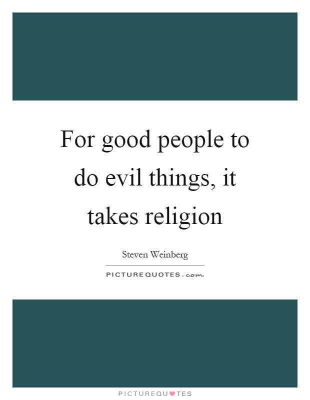 For good people to do evil things, it takes religion Picture Quote #1
