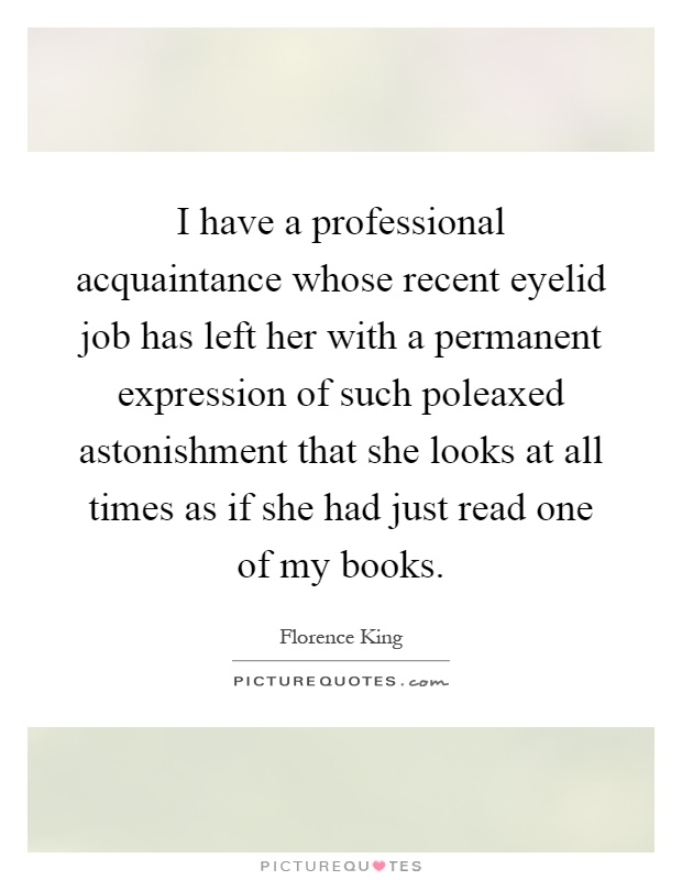 I have a professional acquaintance whose recent eyelid job has left her with a permanent expression of such poleaxed astonishment that she looks at all times as if she had just read one of my books Picture Quote #1