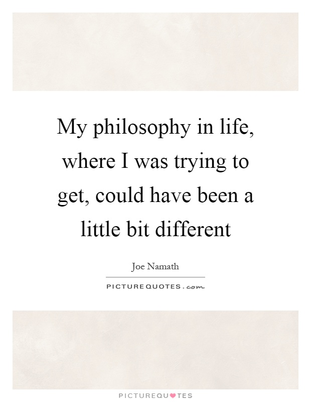 My philosophy in life, where I was trying to get, could have been a little bit different Picture Quote #1