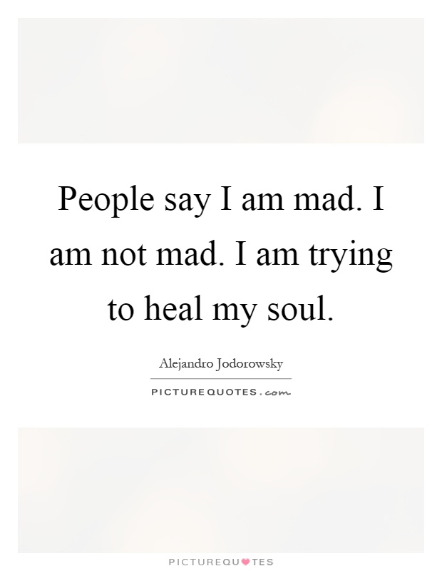 People say I am mad. I am not mad. I am trying to heal my soul Picture Quote #1