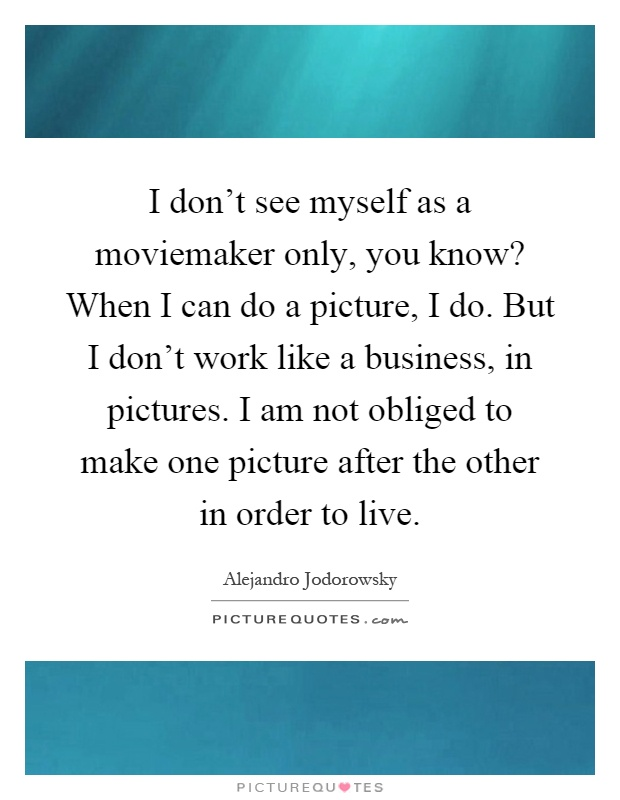 I don't see myself as a moviemaker only, you know? When I can do a picture, I do. But I don't work like a business, in pictures. I am not obliged to make one picture after the other in order to live Picture Quote #1