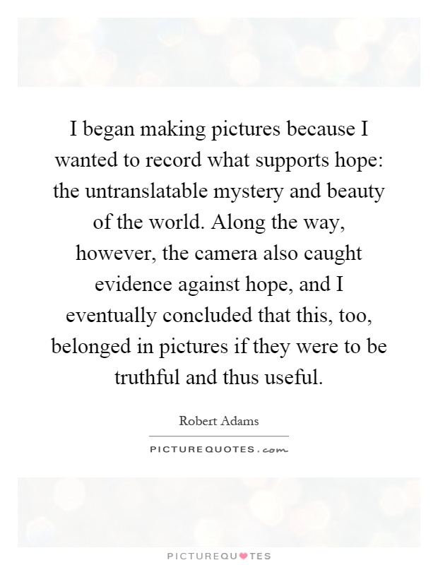 I began making pictures because I wanted to record what supports hope: the untranslatable mystery and beauty of the world. Along the way, however, the camera also caught evidence against hope, and I eventually concluded that this, too, belonged in pictures if they were to be truthful and thus useful Picture Quote #1