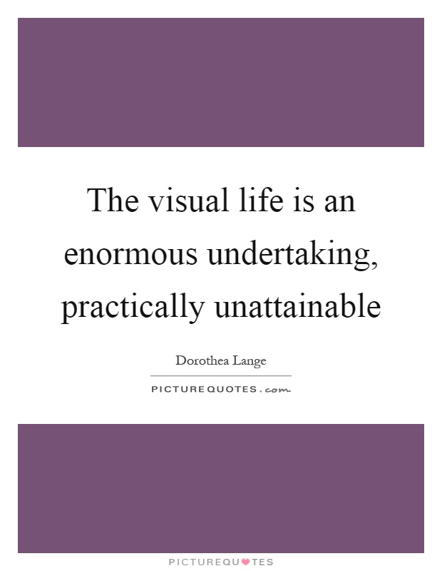 The visual life is an enormous undertaking, practically unattainable Picture Quote #1