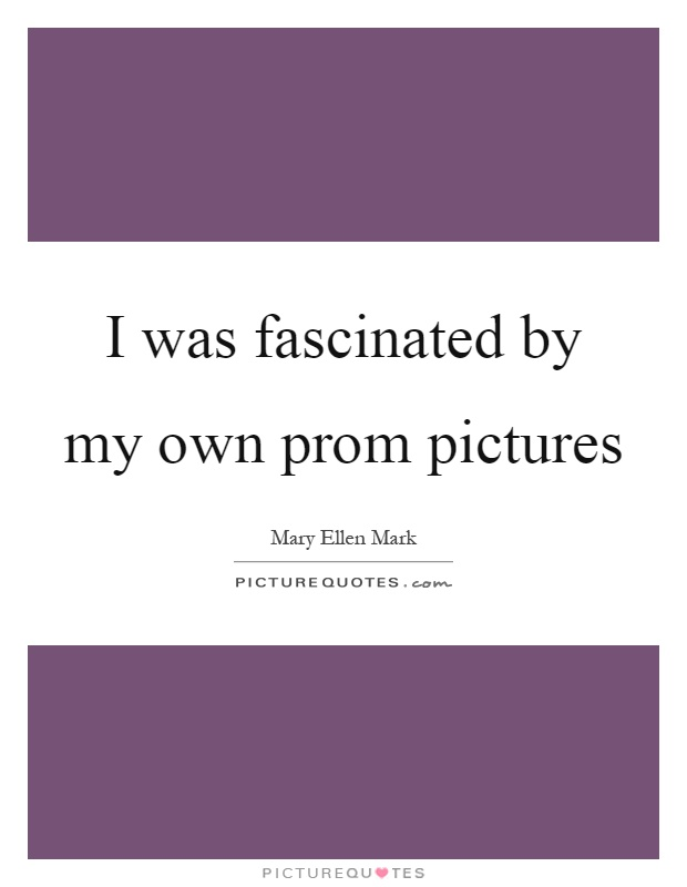 I was fascinated by my own prom pictures Picture Quote #1