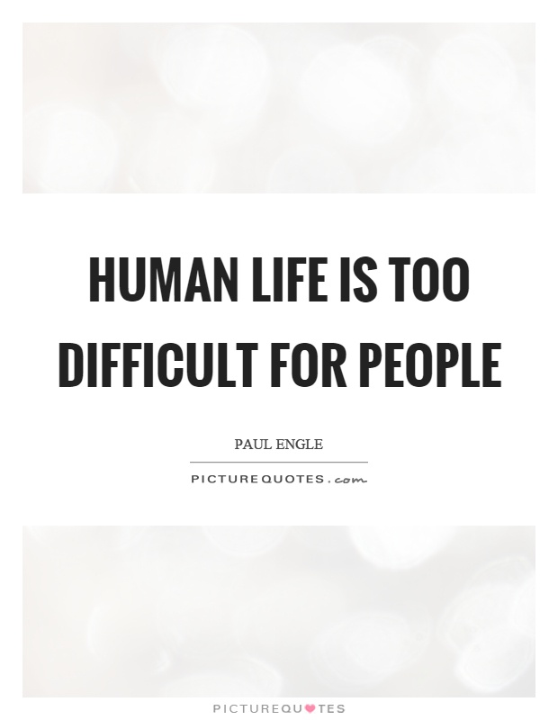 Human life is too difficult for people Picture Quote #1
