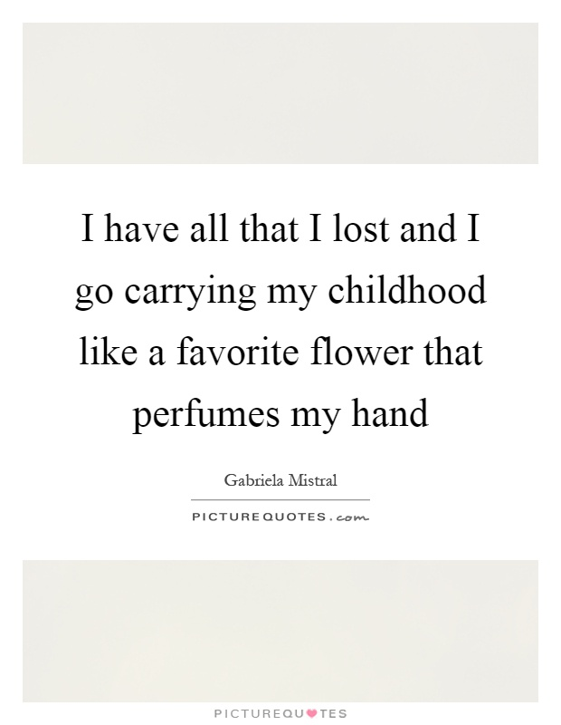 I have all that I lost and I go carrying my childhood like a favorite flower that perfumes my hand Picture Quote #1