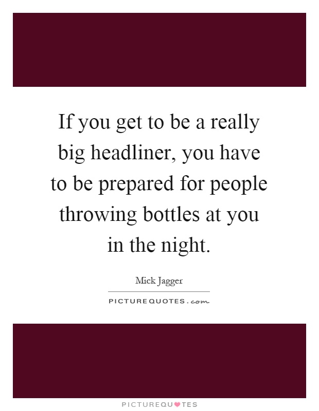 If you get to be a really big headliner, you have to be prepared for people throwing bottles at you in the night Picture Quote #1
