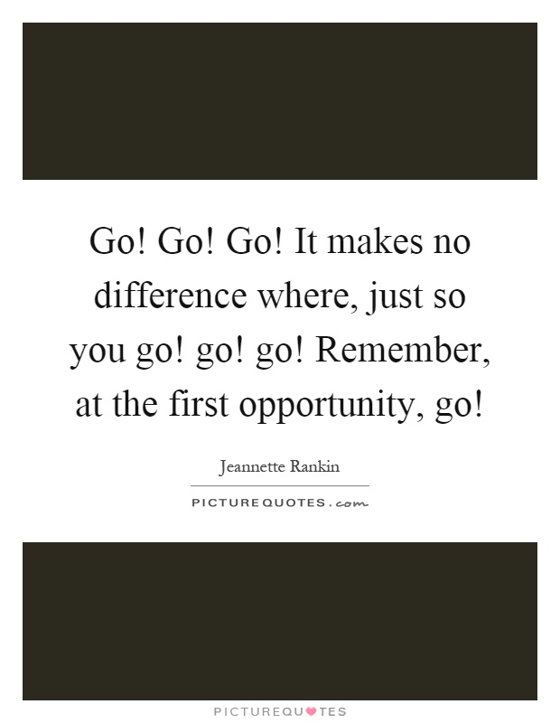 Go! Go! Go! It makes no difference where, just so you go! go! go! Remember, at the first opportunity, go! Picture Quote #1