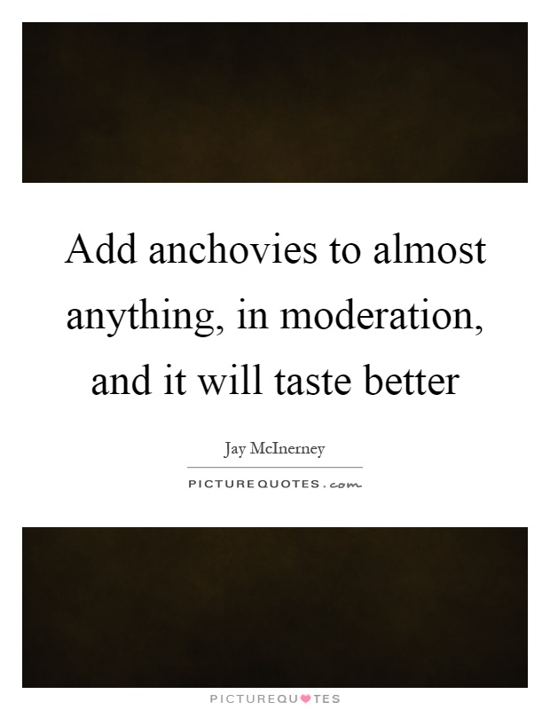 Add anchovies to almost anything, in moderation, and it will taste better Picture Quote #1