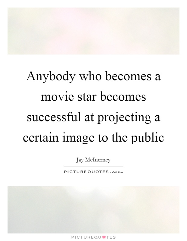 Anybody who becomes a movie star becomes successful at projecting a certain image to the public Picture Quote #1