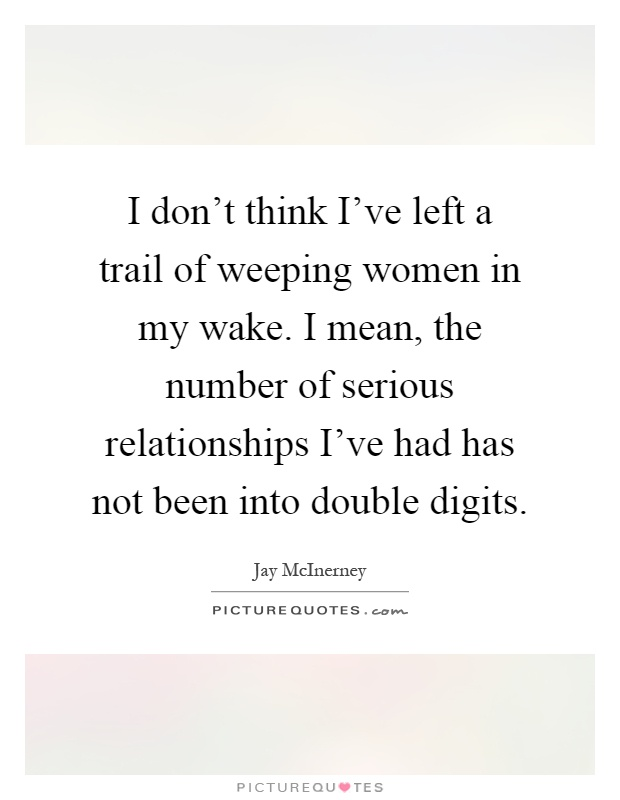 I don't think I've left a trail of weeping women in my wake. I mean, the number of serious relationships I've had has not been into double digits Picture Quote #1