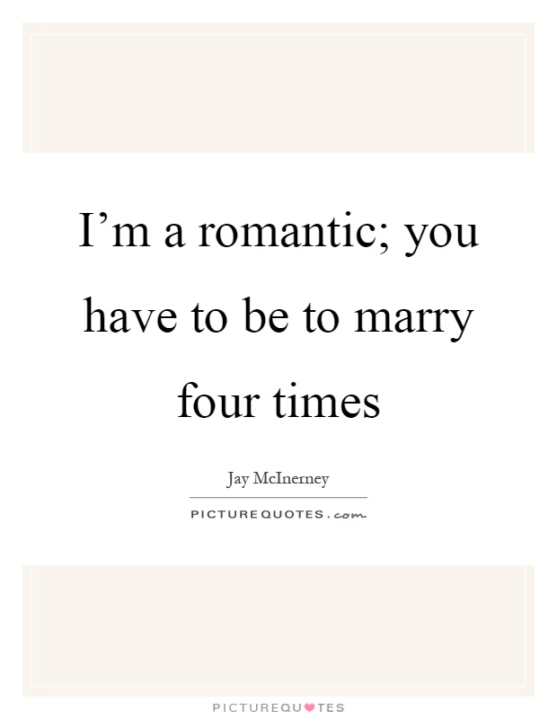 I'm a romantic; you have to be to marry four times Picture Quote #1