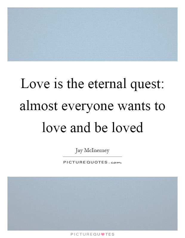 Love is the eternal quest: almost everyone wants to love and be loved Picture Quote #1