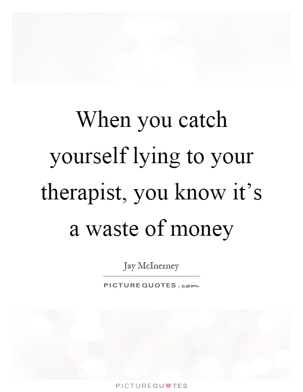 When you catch yourself lying to your therapist, you know it's a waste of money Picture Quote #1