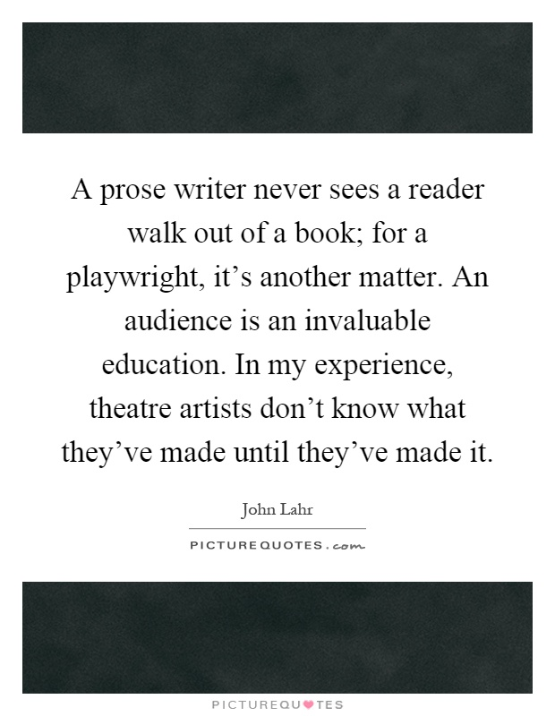 A prose writer never sees a reader walk out of a book; for a playwright, it's another matter. An audience is an invaluable education. In my experience, theatre artists don't know what they've made until they've made it Picture Quote #1
