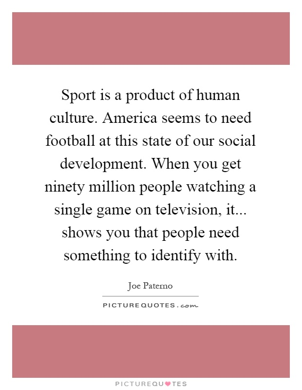 Sport is a product of human culture. America seems to need football at this state of our social development. When you get ninety million people watching a single game on television, it... shows you that people need something to identify with Picture Quote #1