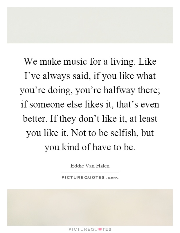 We make music for a living. Like I've always said, if you like what you're doing, you're halfway there; if someone else likes it, that's even better. If they don't like it, at least you like it. Not to be selfish, but you kind of have to be Picture Quote #1