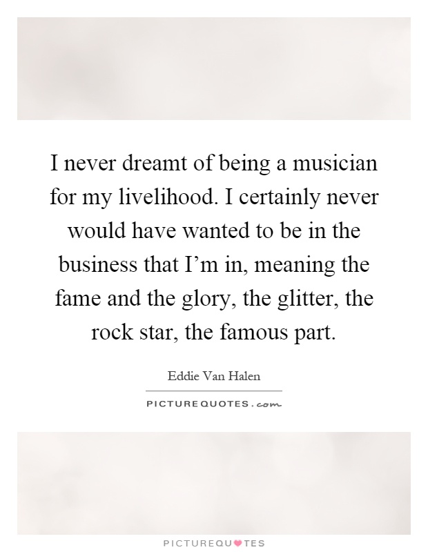 I never dreamt of being a musician for my livelihood. I certainly never would have wanted to be in the business that I'm in, meaning the fame and the glory, the glitter, the rock star, the famous part Picture Quote #1