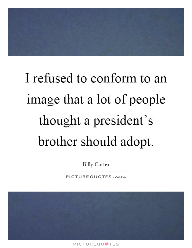 I refused to conform to an image that a lot of people thought a president's brother should adopt Picture Quote #1