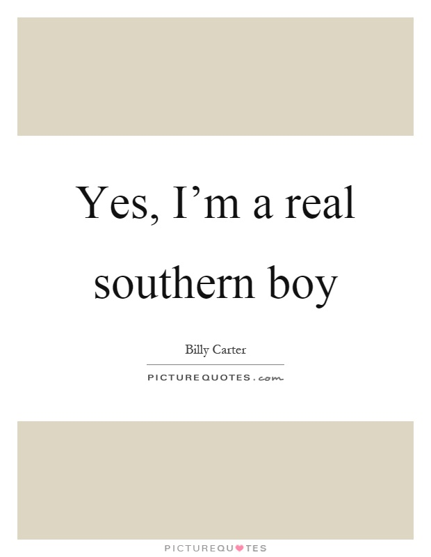Yes, I'm a real southern boy Picture Quote #1