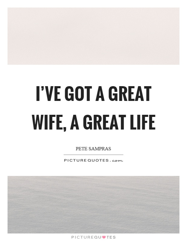 I've got a great wife, a great life Picture Quote #1