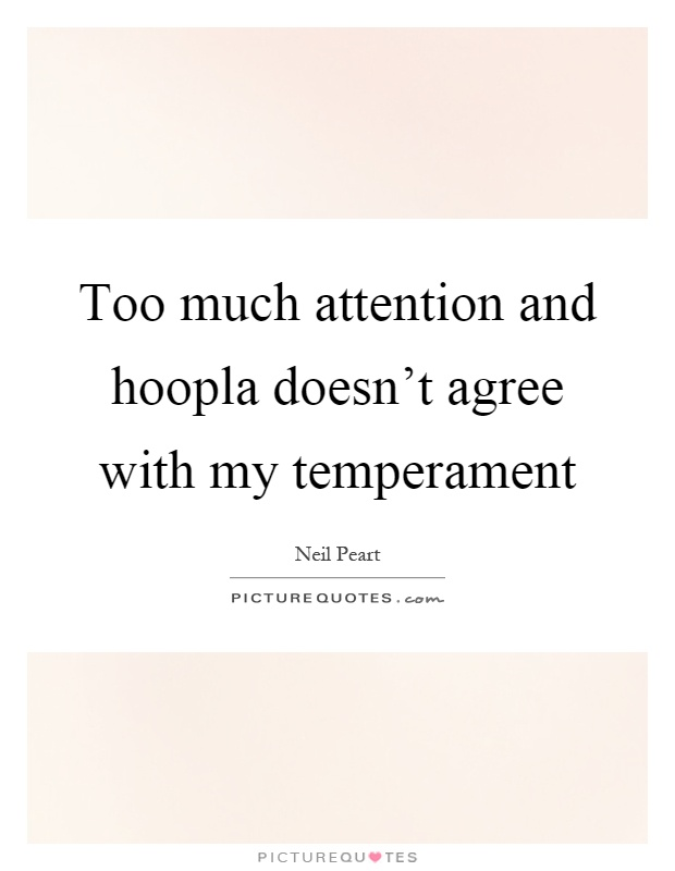 Too much attention and hoopla doesn't agree with my temperament Picture Quote #1
