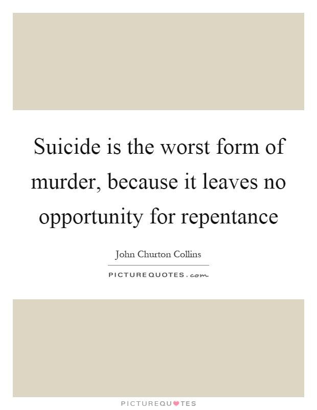 Suicide is the worst form of murder, because it leaves no opportunity for repentance Picture Quote #1