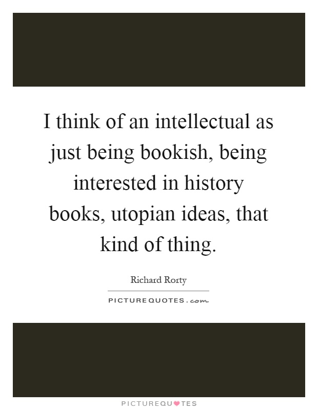 I think of an intellectual as just being bookish, being interested in history books, utopian ideas, that kind of thing Picture Quote #1