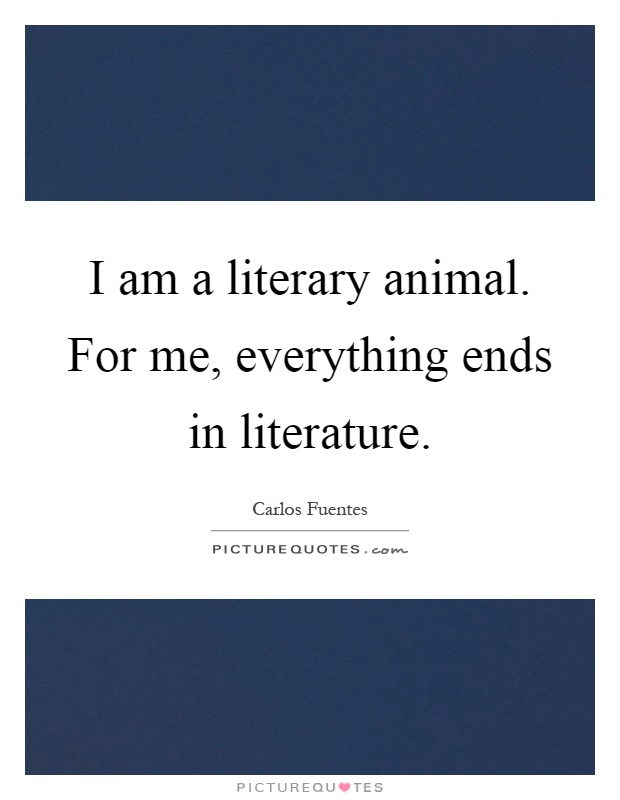 I am a literary animal. For me, everything ends in literature Picture Quote #1