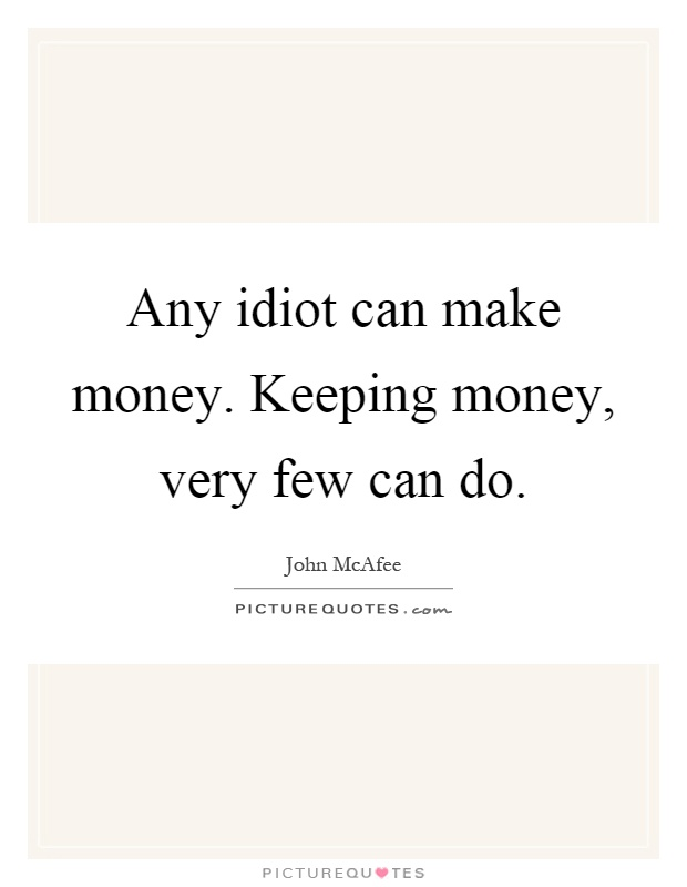 Any idiot can make money. Keeping money, very few can do Picture Quote #1