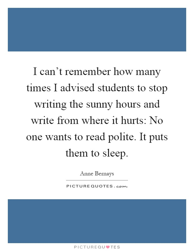 I can't remember how many times I advised students to stop writing the sunny hours and write from where it hurts: No one wants to read polite. It puts them to sleep Picture Quote #1