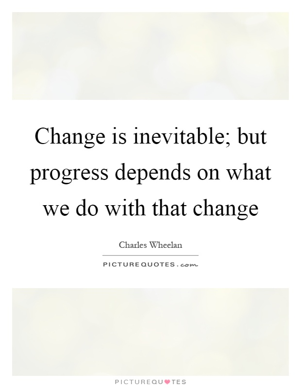 Change is inevitable; but progress depends on what we do with that change Picture Quote #1