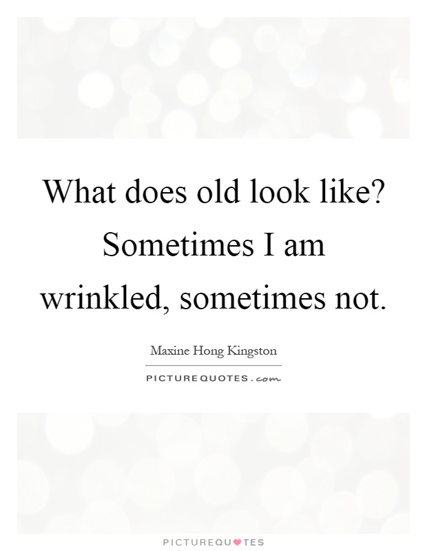 What does old look like? Sometimes I am wrinkled, sometimes not Picture Quote #1