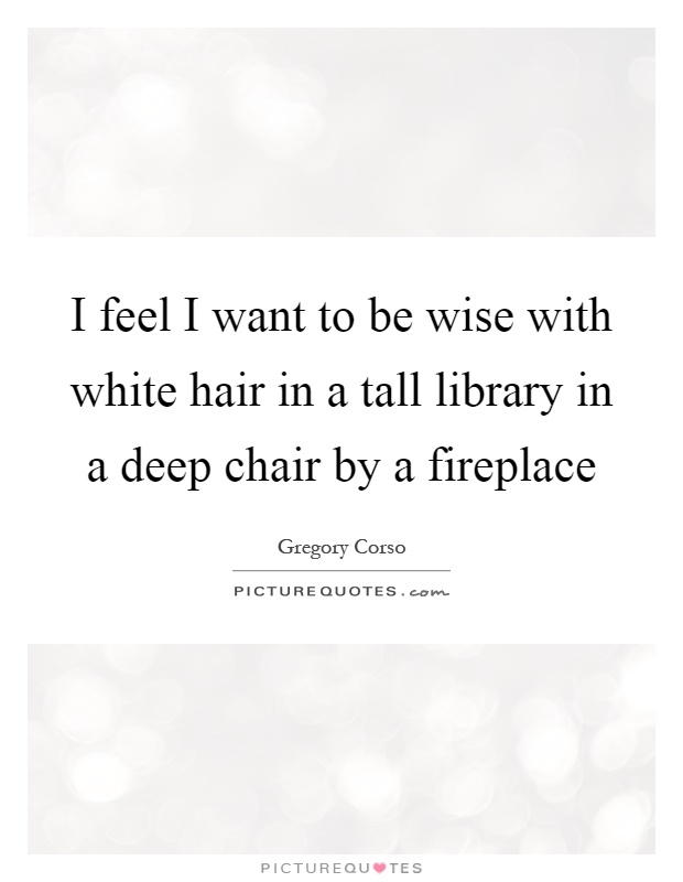 I feel I want to be wise with white hair in a tall library in a deep chair by a fireplace Picture Quote #1